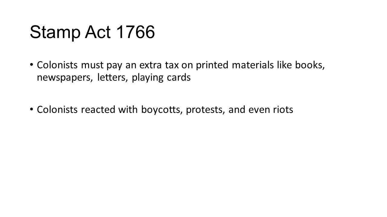 Stamp Act 1766 Colonists must pay an extra tax on printed materials like books, newspapers, letters, playing cards Colonists reacted with boycotts, protests, and even riots