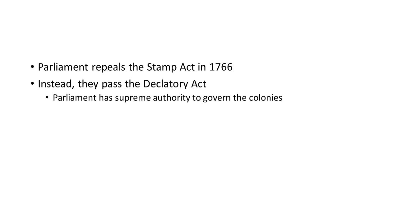 Parliament repeals the Stamp Act in 1766 Instead, they pass the Declatory Act Parliament has supreme authority to govern the colonies