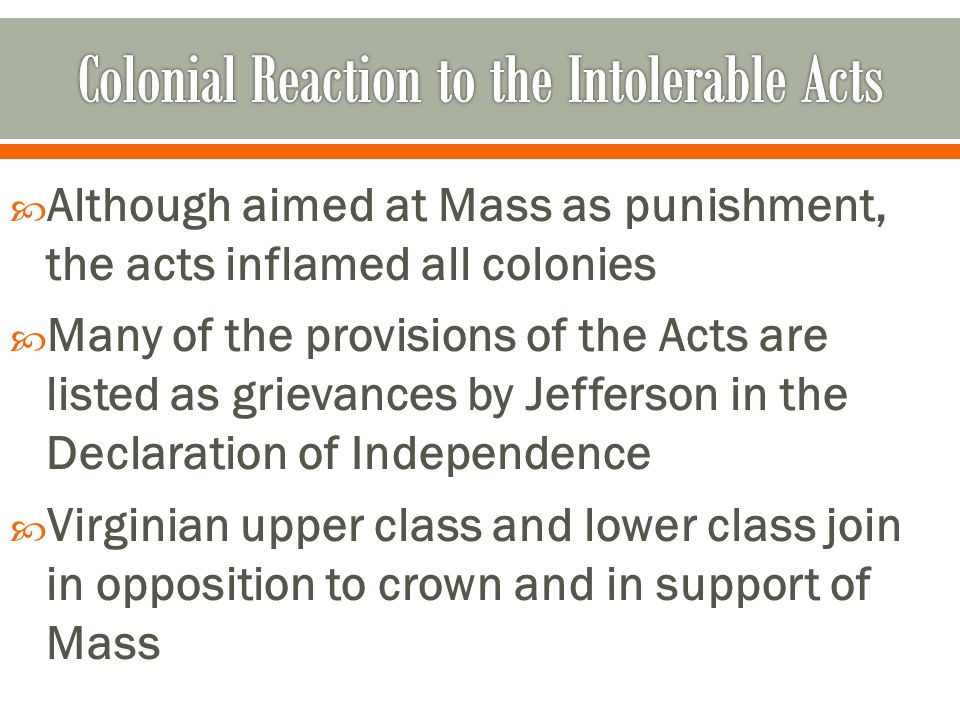  Although aimed at Mass as punishment, the acts inflamed all colonies  Many of the provisions of the Acts are listed as grievances by Jefferson in the Declaration of Independence  Virginian upper class and lower class join in opposition to crown and in support of Mass