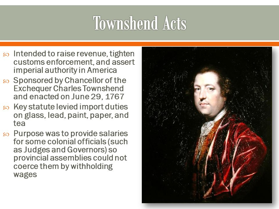  Intended to raise revenue, tighten customs enforcement, and assert imperial authority in America  Sponsored by Chancellor of the Exchequer Charles Townshend and enacted on June 29, 1767  Key statute levied import duties on glass, lead, paint, paper, and tea  Purpose was to provide salaries for some colonial officials (such as Judges and Governors) so provincial assemblies could not coerce them by withholding wages