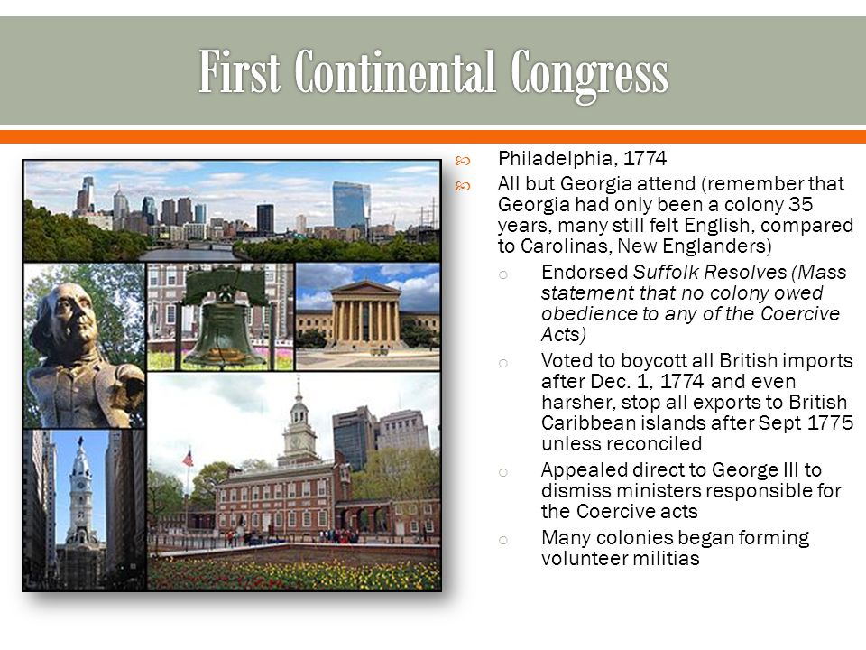  Philadelphia, 1774  All but Georgia attend (remember that Georgia had only been a colony 35 years, many still felt English, compared to Carolinas, New Englanders) o Endorsed Suffolk Resolves (Mass statement that no colony owed obedience to any of the Coercive Acts) o Voted to boycott all British imports after Dec.
