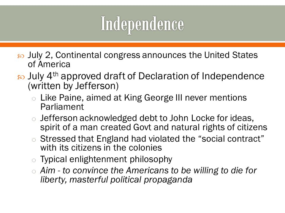  July 2, Continental congress announces the United States of America  July 4 th approved draft of Declaration of Independence (written by Jefferson) o Like Paine, aimed at King George III never mentions Parliament o Jefferson acknowledged debt to John Locke for ideas, spirit of a man created Govt and natural rights of citizens o Stressed that England had violated the social contract with its citizens in the colonies o Typical enlightenment philosophy o Aim - to convince the Americans to be willing to die for liberty, masterful political propaganda