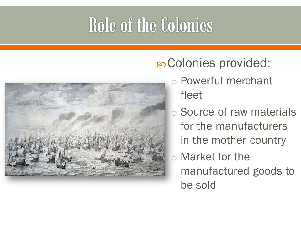  Colonies provided: o Powerful merchant fleet o Source of raw materials for the manufacturers in the mother country o Market for the manufactured goods to be sold