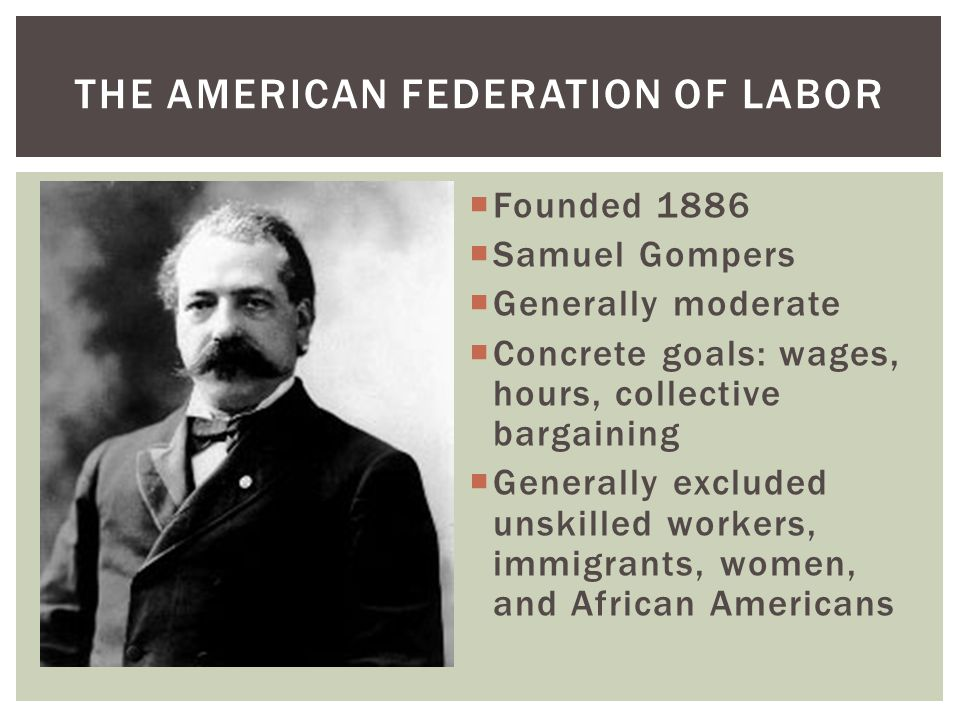  Founded 1886  Samuel Gompers  Generally moderate  Concrete goals: wages, hours, collective bargaining  Generally excluded unskilled workers, imm