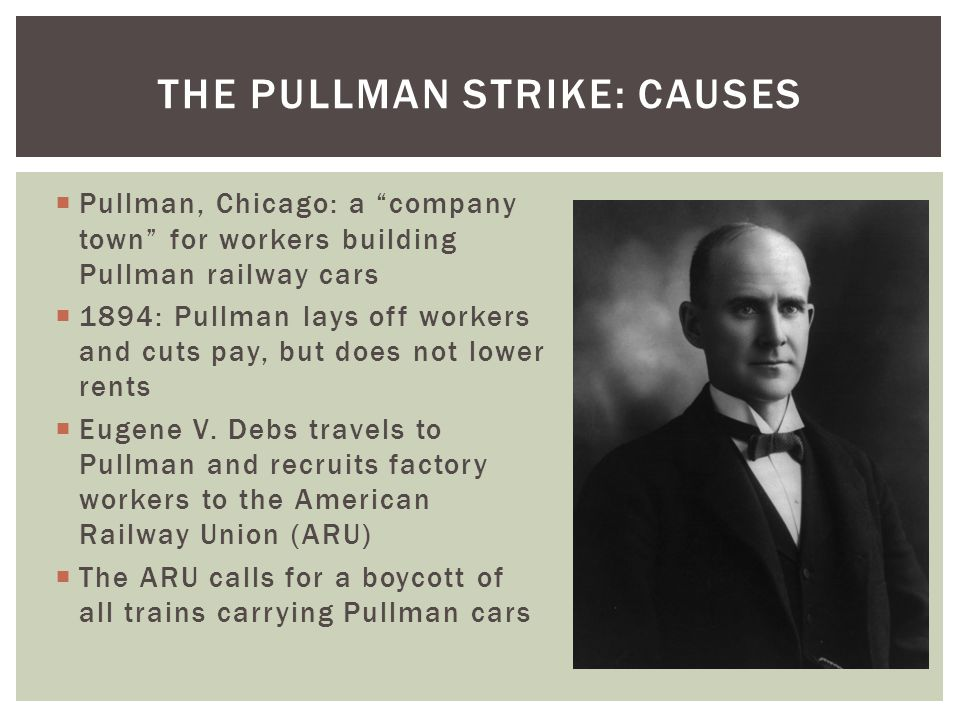  June 26, 1894: ARU members begin refusing to work on trains carrying Pullman cars  125,000 workers walked off the job within the next four days  Huge disruption to transportation, shipping, and the economy in much of the country  Rail traffic shut down in 27 states  Railroads hire strikebreakers ( scabs ), including black workers  Violence by some union supporters angers the public and increases calls for federal intervention THE PULLMAN STRIKE: BOYCOTT