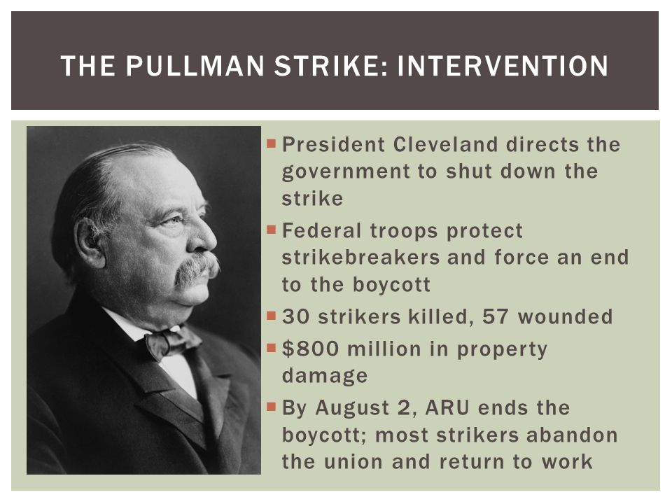  President Cleveland directs the government to shut down the strike  Federal troops protect strikebreakers and force an end to the boycott  30 stri
