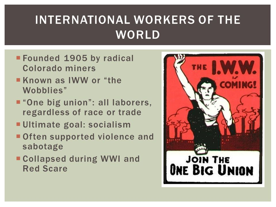 """ Founded 1905 by radical Colorado miners  Known as IWW or """"the Wobblies""""  """"One big union"""": all laborers, regardless of race or trade  Ultimate goa"""