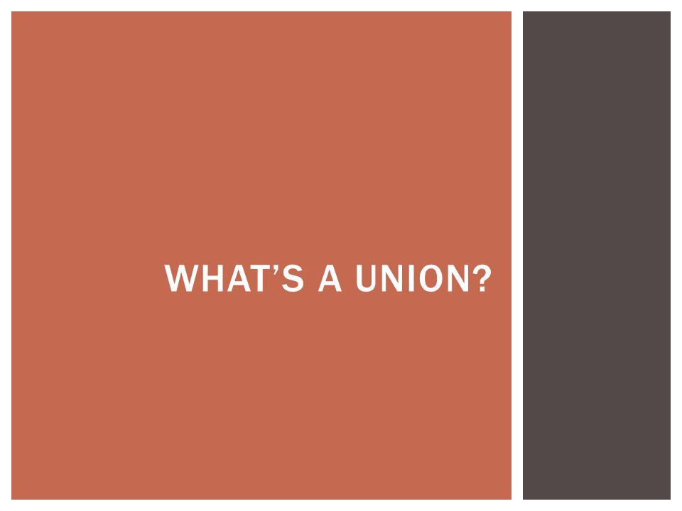  Groups of workers in the same industry  Elect leaders to negotiate with employers  Engage in collective bargaining over wages, benefits, and working conditions  Sometimes launch strikes to enhance bargaining power WHAT'S A UNION?