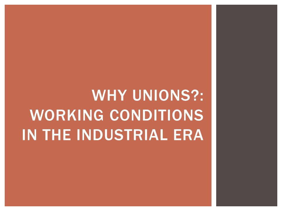 WHY UNIONS?: WORKING CONDITIONS IN THE INDUSTRIAL ERA