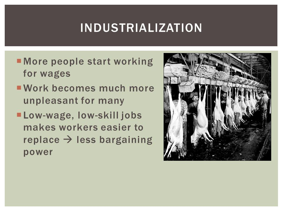  More people start working for wages  Work becomes much more unpleasant for many  Low-wage, low-skill jobs makes workers easier to replace  less b