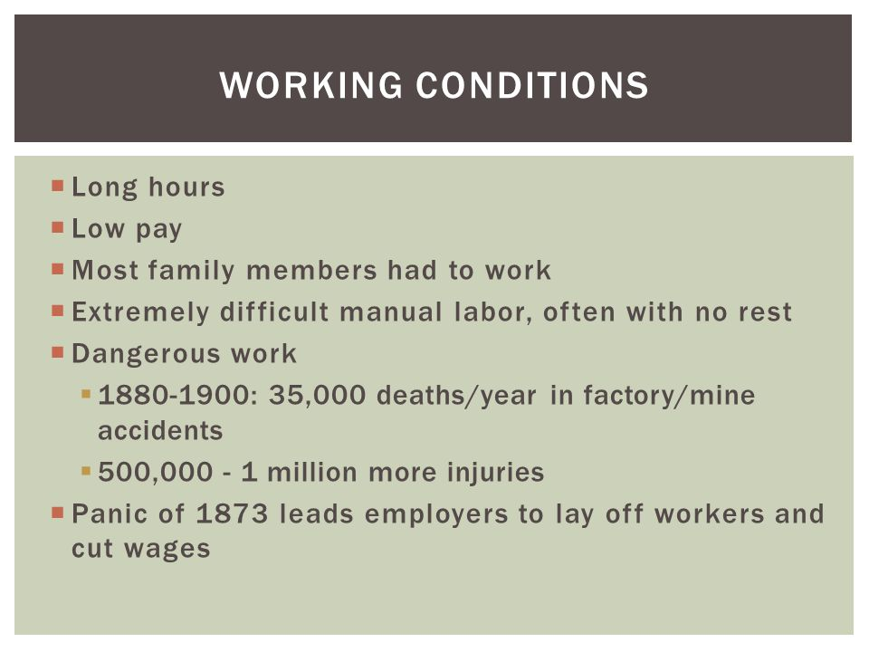 Long hours  Low pay  Most family members had to work  Extremely difficult manual labor, often with no rest  Dangerous work  1880-1900: 35,000 d