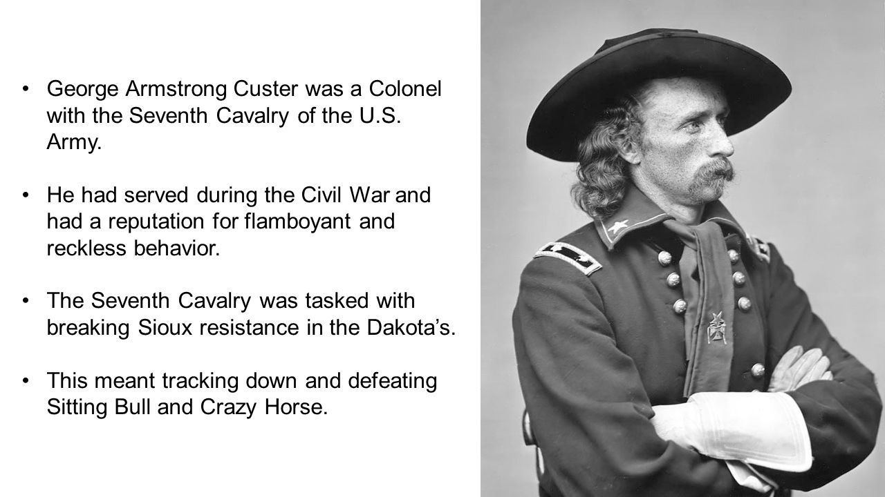 George Armstrong Custer was a Colonel with the Seventh Cavalry of the U.S.