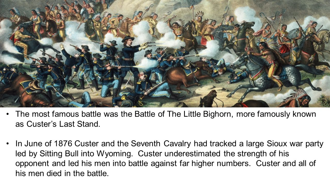 The most famous battle was the Battle of The Little Bighorn, more famously known as Custer's Last Stand.