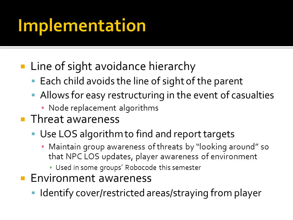  Line of sight avoidance hierarchy  Each child avoids the line of sight of the parent  Allows for easy restructuring in the event of casualties ▪ Node replacement algorithms  Threat awareness  Use LOS algorithm to find and report targets ▪ Maintain group awareness of threats by looking around so that NPC LOS updates, player awareness of environment ▪ Used in some groups' Robocode this semester  Environment awareness  Identify cover/restricted areas/straying from player