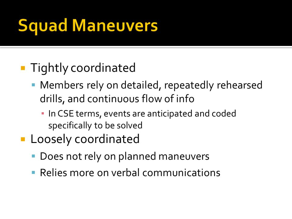  Tightly coordinated  Members rely on detailed, repeatedly rehearsed drills, and continuous flow of info ▪ In CSE terms, events are anticipated and coded specifically to be solved  Loosely coordinated  Does not rely on planned maneuvers  Relies more on verbal communications