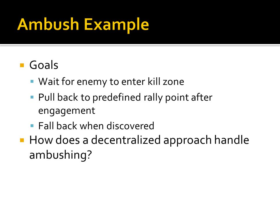  Goals  Wait for enemy to enter kill zone  Pull back to predefined rally point after engagement  Fall back when discovered  How does a decentralized approach handle ambushing