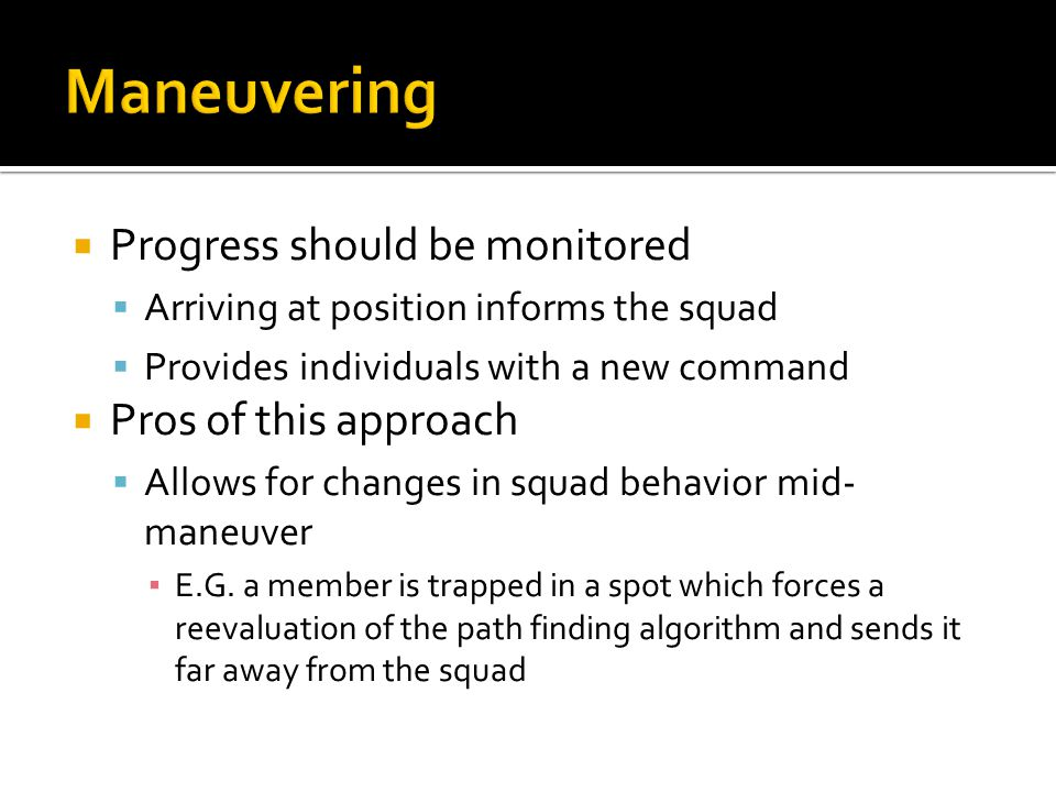  Progress should be monitored  Arriving at position informs the squad  Provides individuals with a new command  Pros of this approach  Allows for changes in squad behavior mid- maneuver ▪ E.G.