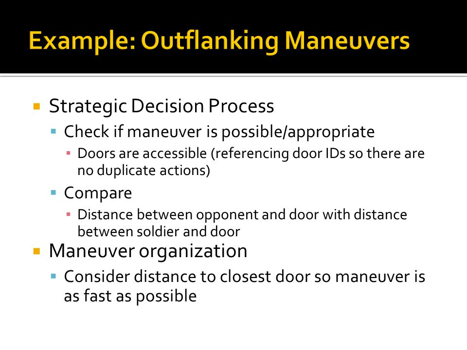  Strategic Decision Process  Check if maneuver is possible/appropriate ▪ Doors are accessible (referencing door IDs so there are no duplicate actions)  Compare ▪ Distance between opponent and door with distance between soldier and door  Maneuver organization  Consider distance to closest door so maneuver is as fast as possible