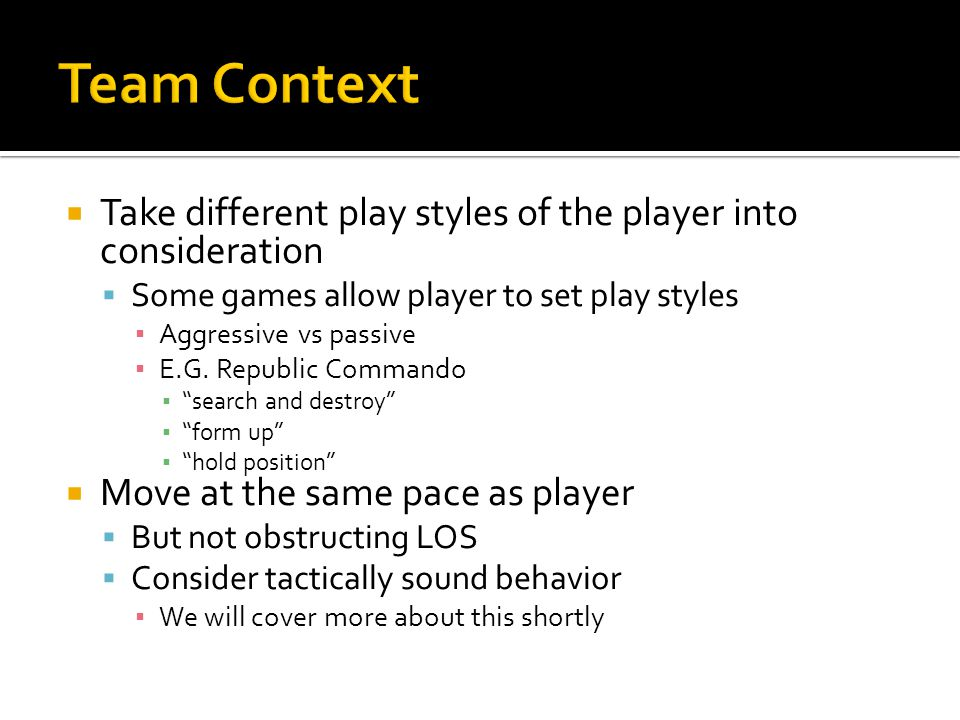  Take different play styles of the player into consideration  Some games allow player to set play styles ▪ Aggressive vs passive ▪ E.G.