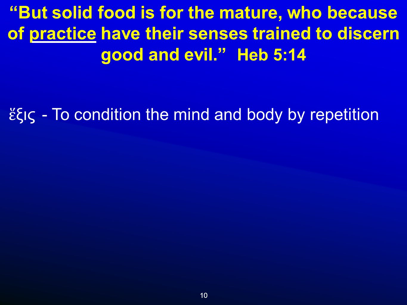 10 But solid food is for the mature, who because of practice have their senses trained to discern good and evil. Heb 5:14 ἕ ξις - To condition the mind and body by repetition