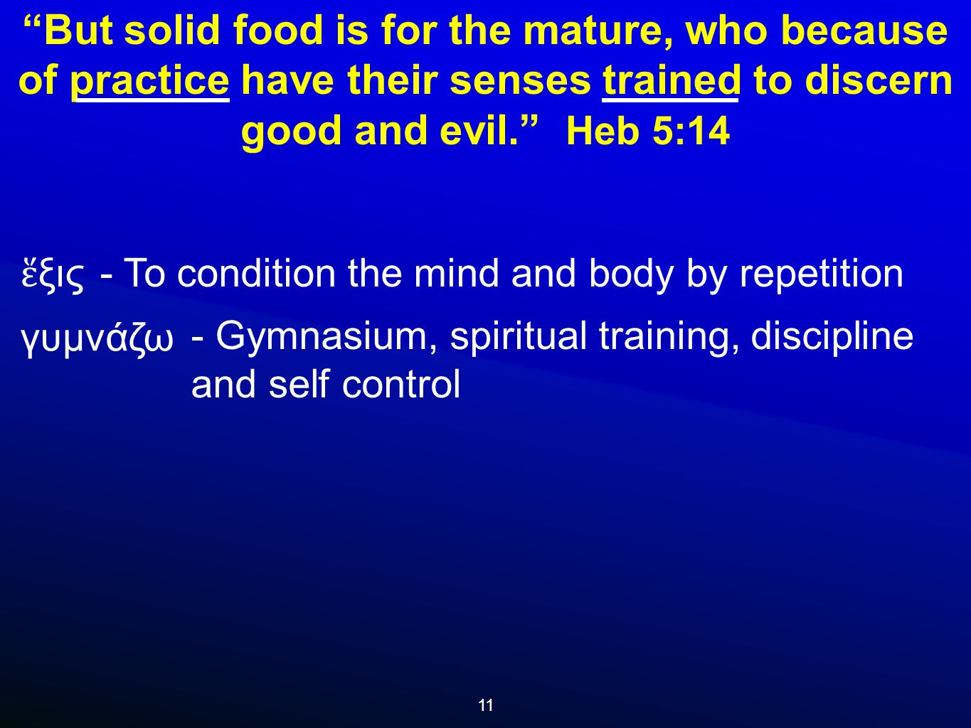 11 But solid food is for the mature, who because of practice have their senses trained to discern good and evil. Heb 5:14 γυμνάζω ἕ ξις - To condition the mind and body by repetition - Gymnasium, spiritual training, discipline and self control