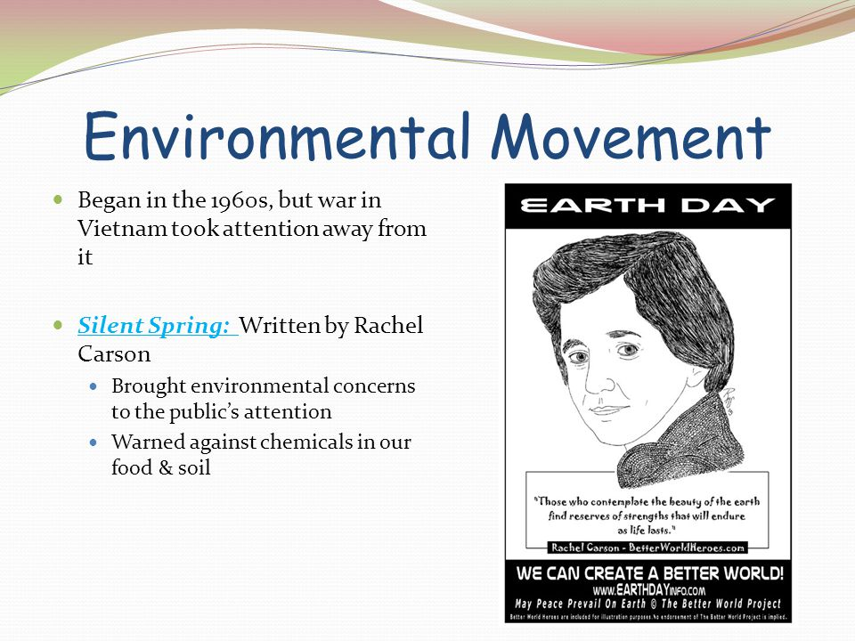 Environmental Movement Began in the 1960s, but war in Vietnam took attention away from it Silent Spring: Written by Rachel Carson Brought environmenta