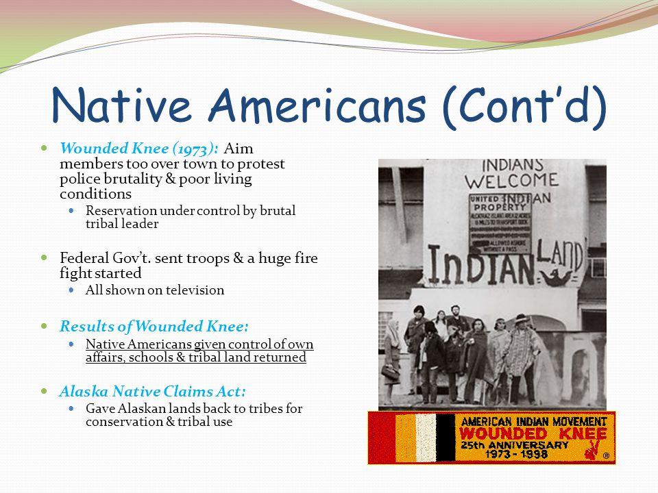 Native Americans (Cont'd) Wounded Knee (1973): Aim members too over town to protest police brutality & poor living conditions Reservation under contro