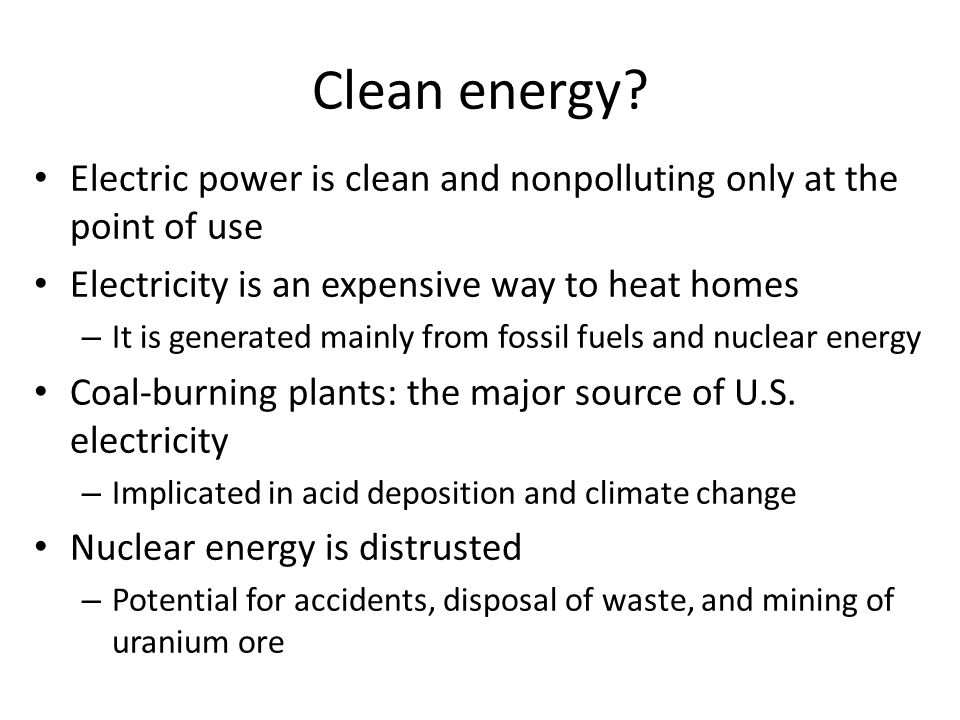 Clean energy? Electric power is clean and nonpolluting only at the point of use Electricity is an expensive way to heat homes – It is generated mainly