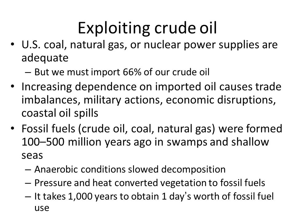 Exploiting crude oil U.S. coal, natural gas, or nuclear power supplies are adequate – But we must import 66% of our crude oil Increasing dependence on