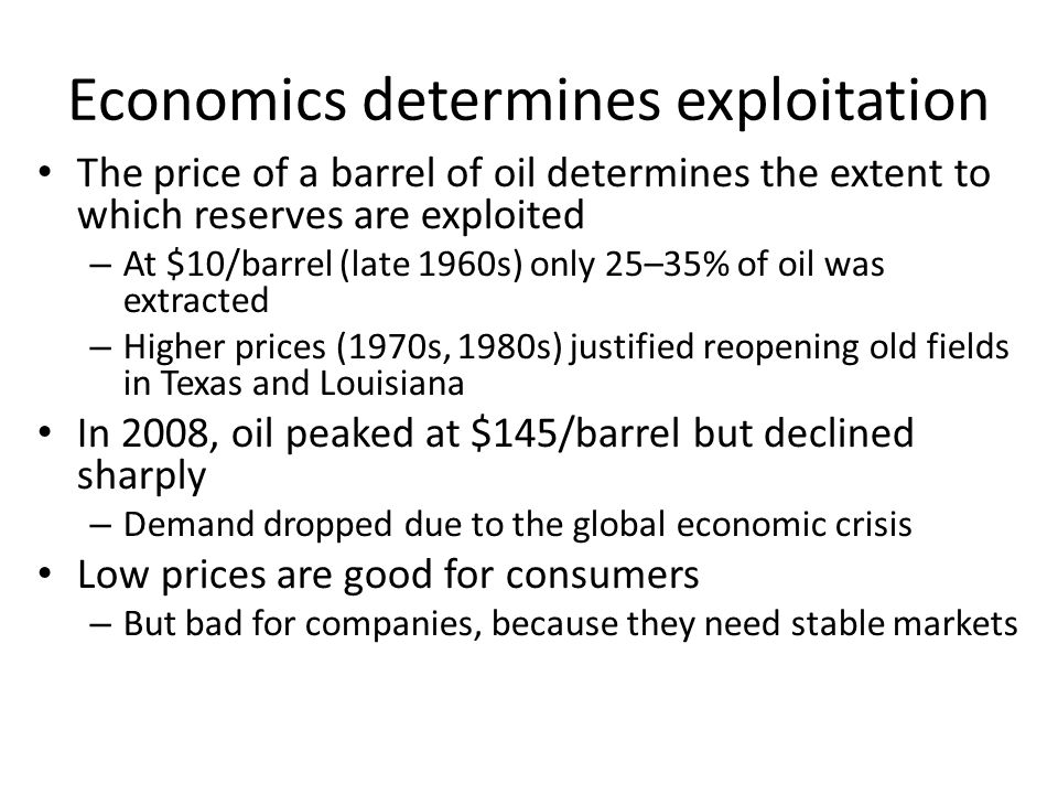 Economics determines exploitation The price of a barrel of oil determines the extent to which reserves are exploited – At $10/barrel (late 1960s) only
