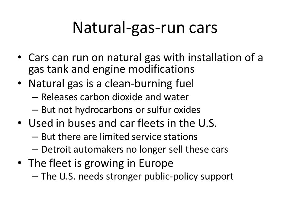 Natural-gas-run cars Cars can run on natural gas with installation of a gas tank and engine modifications Natural gas is a clean-burning fuel – Releas