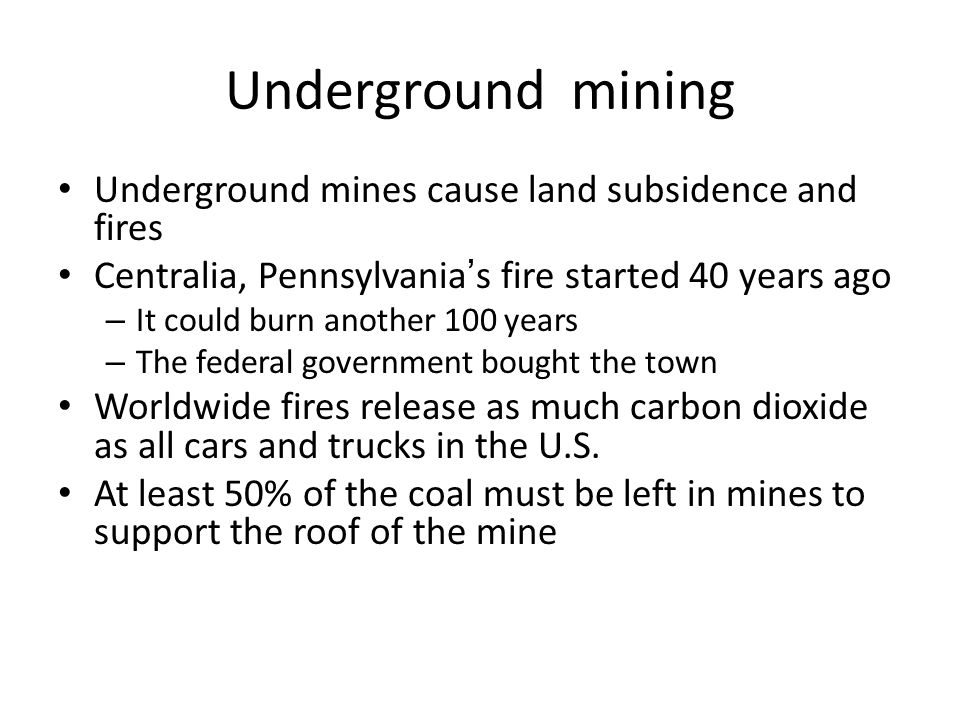 Underground mining Underground mines cause land subsidence and fires Centralia, Pennsylvania's fire started 40 years ago – It could burn another 100 y