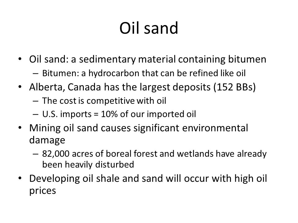 Oil sand Oil sand: a sedimentary material containing bitumen – Bitumen: a hydrocarbon that can be refined like oil Alberta, Canada has the largest dep