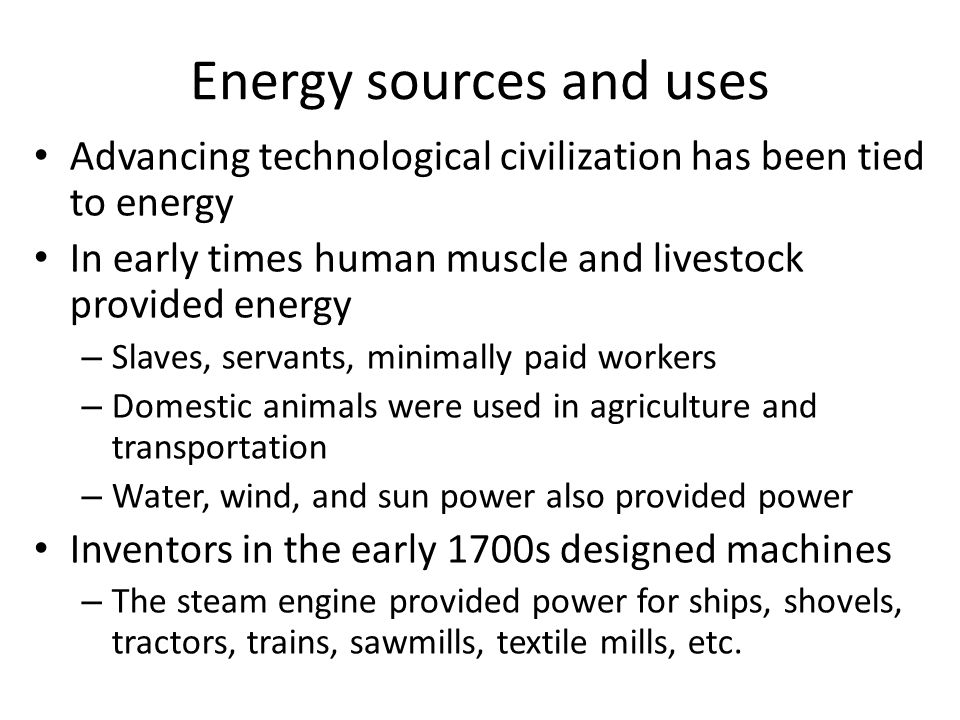 Energy sources and uses Advancing technological civilization has been tied to energy In early times human muscle and livestock provided energy – Slave