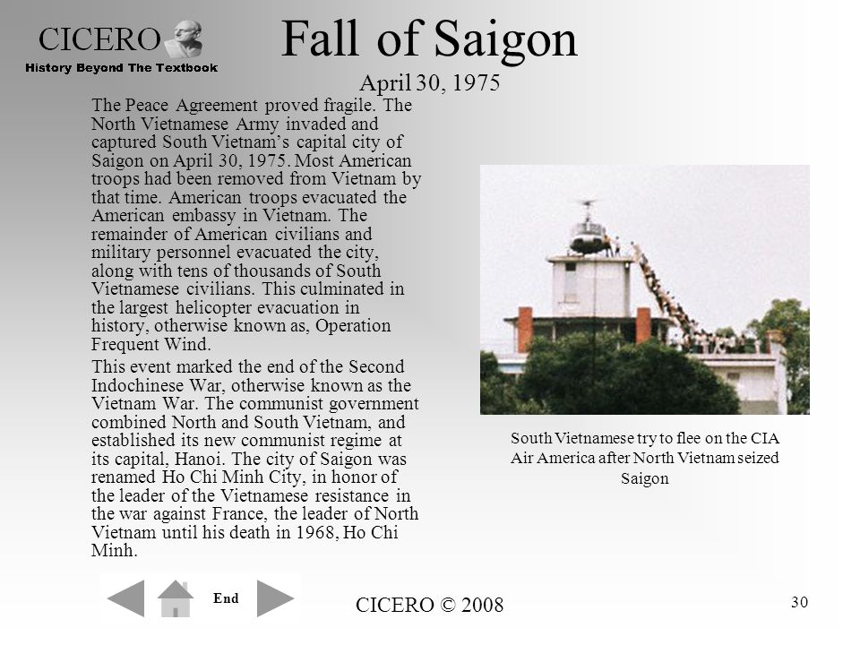 CICERO © 2008 30 Fall of Saigon April 30, 1975 The Peace Agreement proved fragile. The North Vietnamese Army invaded and captured South Vietnam's capi