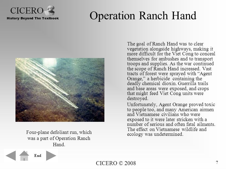 CICERO © 2008 7 Operation Ranch Hand The goal of Ranch Hand was to clear vegetation alongside highways, making it more difficult for the Viet Cong to