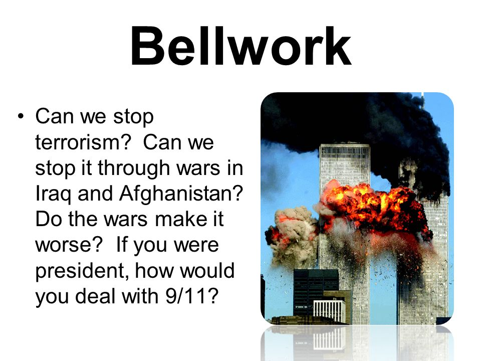 Bellwork Can we stop terrorism. Can we stop it through wars in Iraq and Afghanistan.