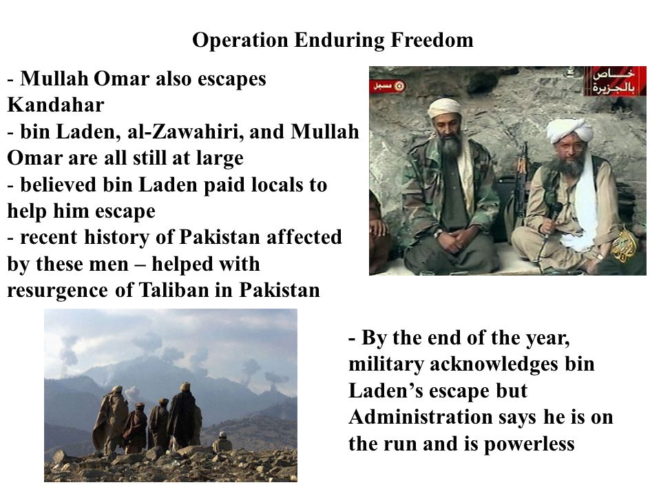 Operation Enduring Freedom - Mullah Omar also escapes Kandahar - bin Laden, al-Zawahiri, and Mullah Omar are all still at large - believed bin Laden paid locals to help him escape - recent history of Pakistan affected by these men – helped with resurgence of Taliban in Pakistan - By the end of the year, military acknowledges bin Laden's escape but Administration says he is on the run and is powerless
