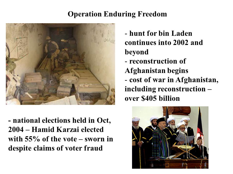 Operation Enduring Freedom - hunt for bin Laden continues into 2002 and beyond - reconstruction of Afghanistan begins - cost of war in Afghanistan, including reconstruction – over $405 billion - national elections held in Oct, 2004 – Hamid Karzai elected with 55% of the vote – sworn in despite claims of voter fraud