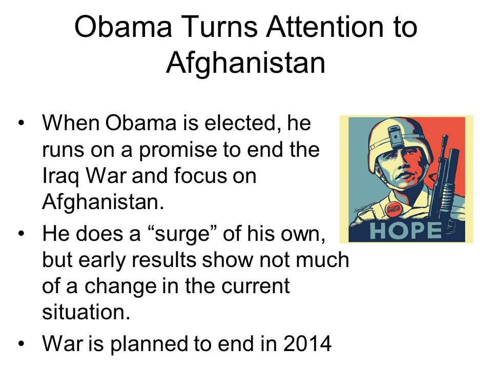 Obama Turns Attention to Afghanistan When Obama is elected, he runs on a promise to end the Iraq War and focus on Afghanistan.