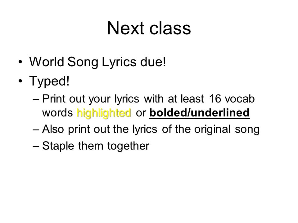 Next class World Song Lyrics due! Typed! highlighted –Print out your lyrics with at least 16 vocab words highlighted or bolded/underlined –Also print