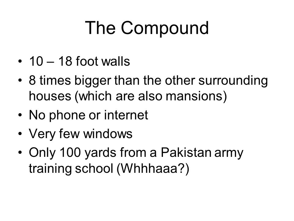 The Compound 10 – 18 foot walls 8 times bigger than the other surrounding houses (which are also mansions) No phone or internet Very few windows Only 100 yards from a Pakistan army training school (Whhhaaa?)
