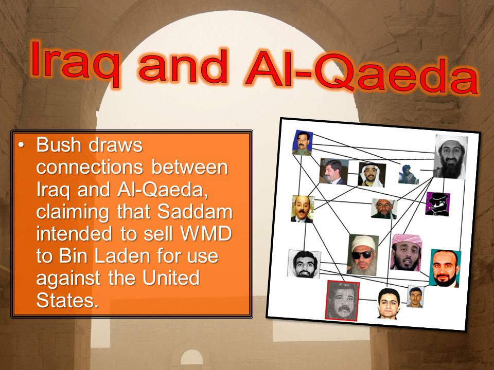 Bush draws connections between Iraq and Al-Qaeda, claiming that Saddam intended to sell WMD to Bin Laden for use against the United States.Bush draws connections between Iraq and Al-Qaeda, claiming that Saddam intended to sell WMD to Bin Laden for use against the United States.