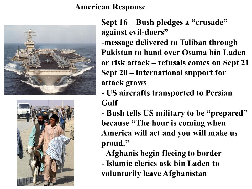 American Response Sept 16 – Bush pledges a crusade against evil-doers -message delivered to Taliban through Pakistan to hand over Osama bin Laden or risk attack – refusals comes on Sept 21 Sept 20 – international support for attack grows - US aircrafts transported to Persian Gulf - Bush tells US military to be prepared because The hour is coming when America will act and you will make us proud. - Afghanis begin fleeing to border - Islamic clerics ask bin Laden to voluntarily leave Afghanistan