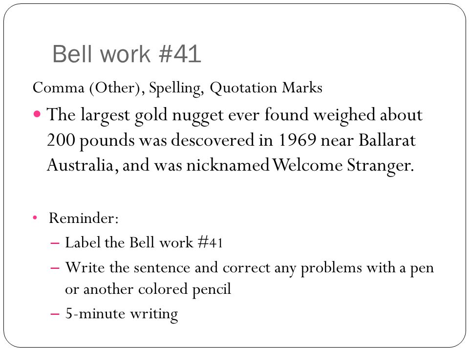 Bell work #41 Comma (Other), Spelling, Quotation Marks The largest gold nugget ever found weighed about 200 pounds was descovered in 1969 near Ballarat Australia, and was nicknamed Welcome Stranger.