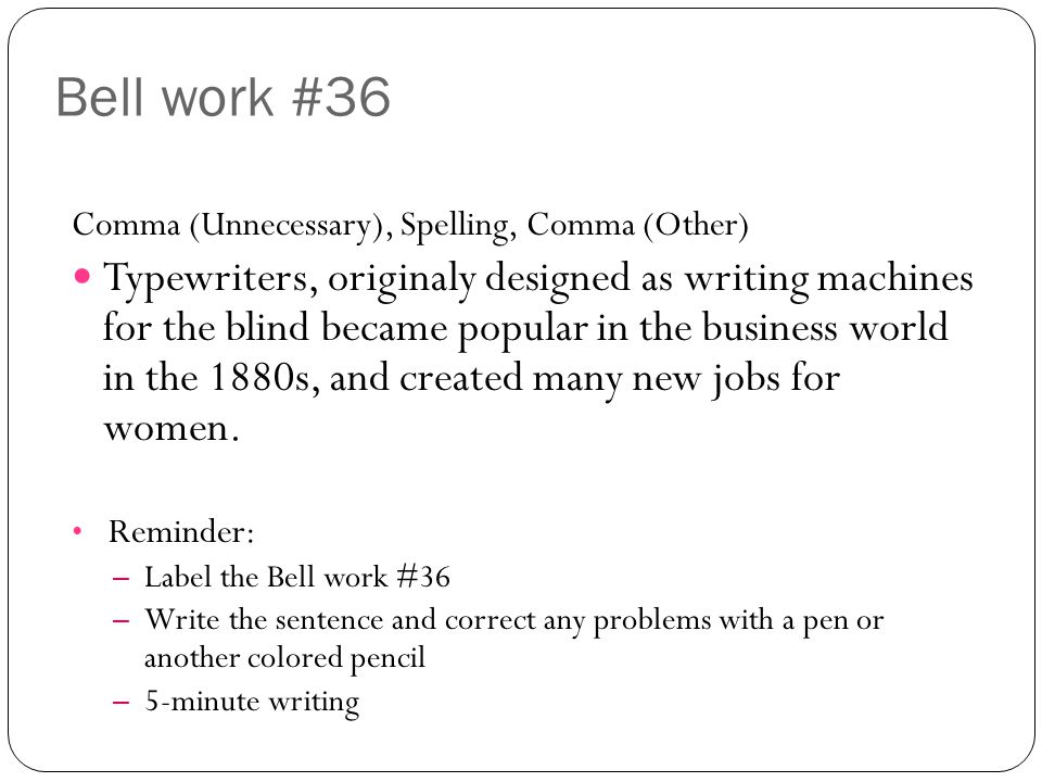 Bell work #36 Comma (Unnecessary), Spelling, Comma (Other) Typewriters, originaly designed as writing machines for the blind became popular in the business world in the 1880s, and created many new jobs for women.