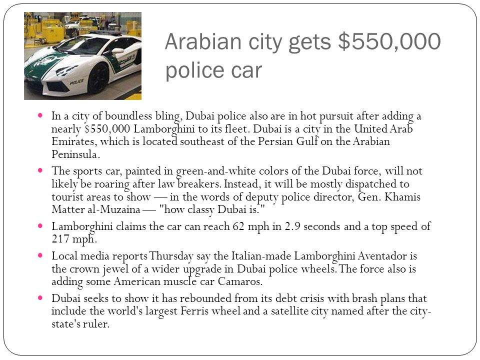 Arabian city gets $550,000 police car In a city of boundless bling, Dubai police also are in hot pursuit after adding a nearly $550,000 Lamborghini to its fleet.