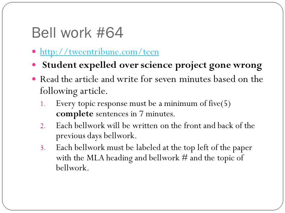 Bell work #64 http://tweentribune.com/teen Student expelled over science project gone wrong Read the article and write for seven minutes based on the following article.