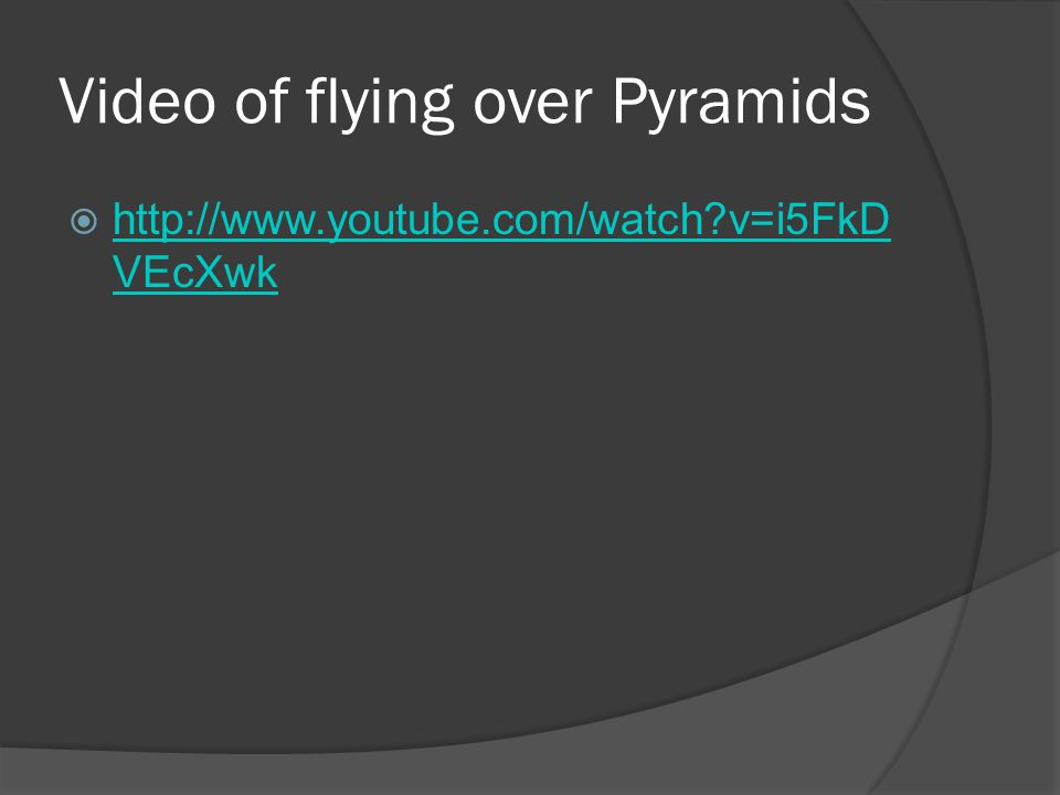 Video of flying over Pyramids  http://www.youtube.com/watch?v=i5FkD VEcXwk http://www.youtube.com/watch?v=i5FkD VEcXwk
