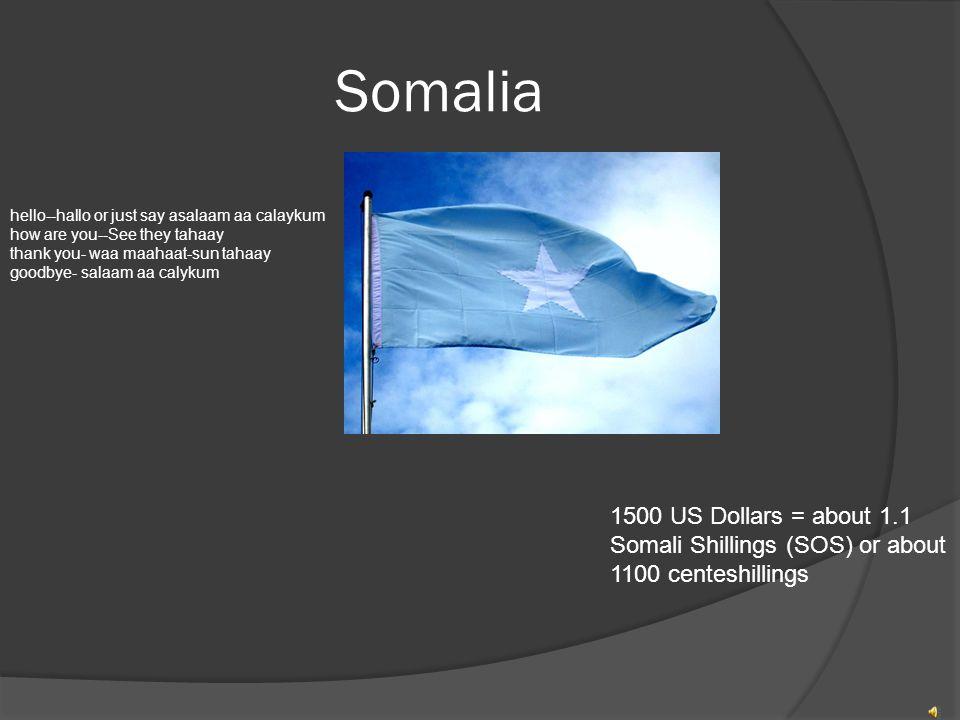 Somalia hello--hallo or just say asalaam aa calaykum how are you--See they tahaay thank you- waa maahaat-sun tahaay goodbye- salaam aa calykum 1500 US Dollars = about 1.1 Somali Shillings (SOS) or about 1100 centeshillings